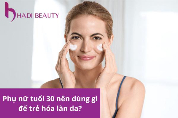dùng kem dưỡng da nào phù hợp với tuổi 30